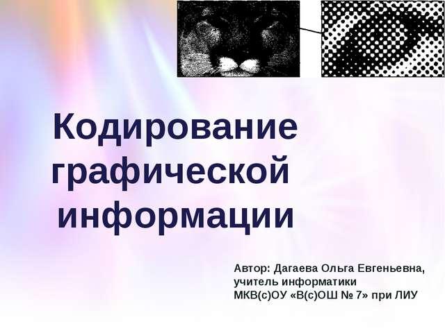 Кодирование графической информации Автор: Дагаева Ольга Евгеньевна, учитель и...