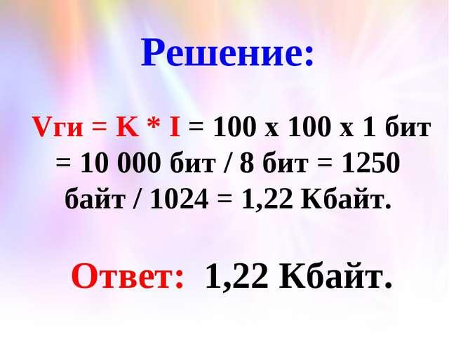 Решение: Vги = K * I = 100 x 100 x 1 бит = 10 000 бит / 8 бит = 1250 байт / 1...