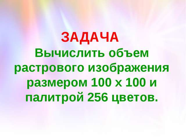 ЗАДАЧА Вычислить объем растрового изображения размером 100 х 100 и палитрой 2...