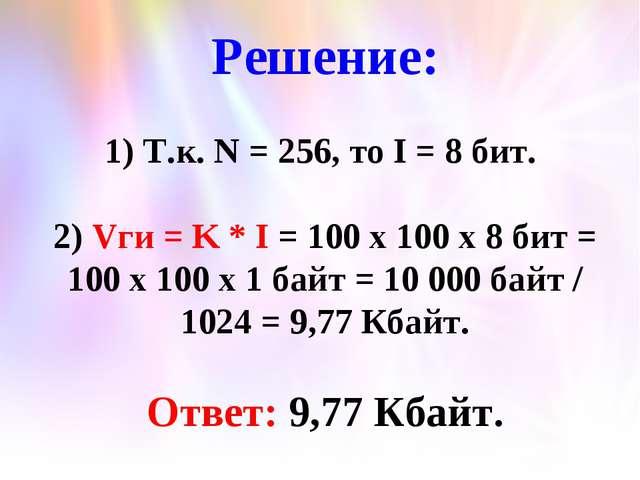 Решение: 1) Т.к. N = 256, то I = 8 бит. 2) Vги = K * I = 100 x 100 x 8 бит =...