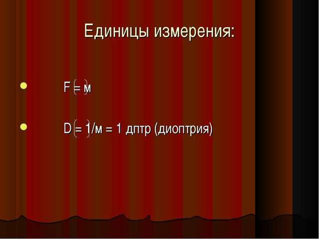 Единицы измерения: F = м D = 1/м = 1 дптр (диоптрия)