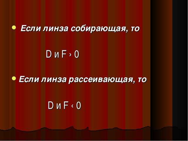 Если линза собирающая, то D и F › 0 Если линза рассеивающая, то D и F ‹ 0