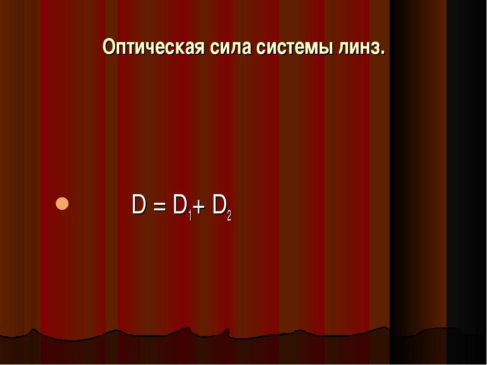 Оптическая сила системы линз. D = D1+ D2