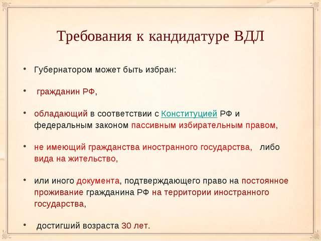 Требования к кандидатуре ВДЛ Губернатором может быть избран: гражданин РФ, об...