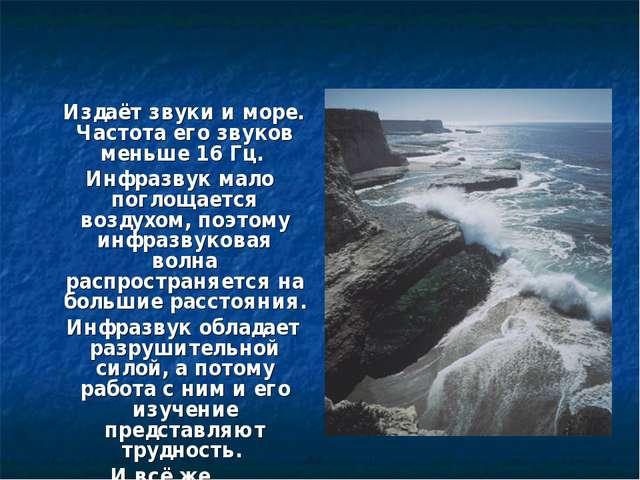 Издаёт звуки и море. Частота его звуков меньше 16 Гц. Инфразвук мало поглоща...