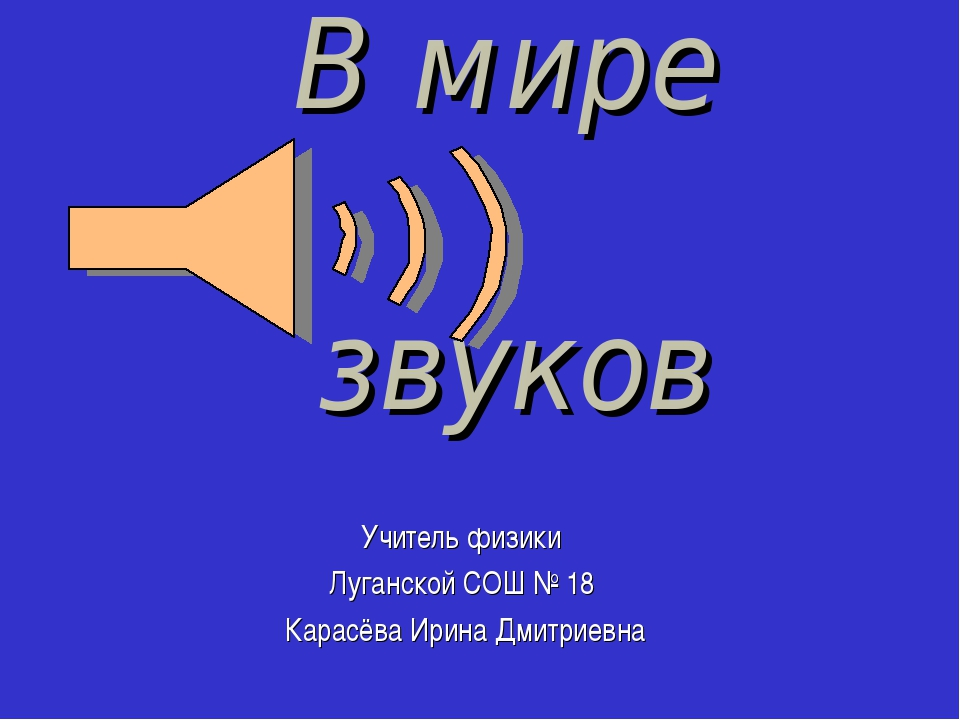 В мире звуков Учитель физики Луганской СОШ № 18 Карасёва Ирина Дмитриевна