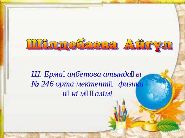 Ш. Ермағанбетова атындағы № 246 орта мектептің физика пәні мұғалімі