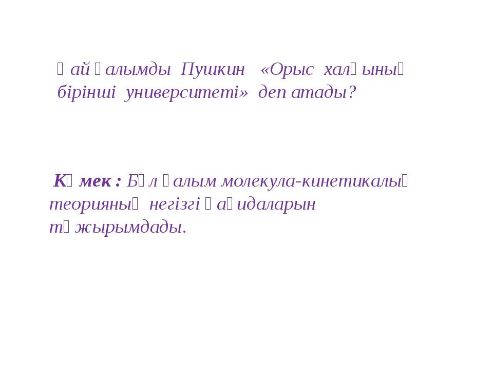 Қай ғалымды Пушкин «Орыс халқының бірінші университеті» деп атады? Көмек : Бұ...