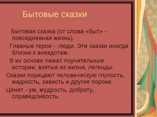 Бытовые сказки Бытовая сказка (от слова «быт» - повседневная жизнь). Главные