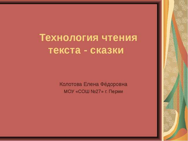 Технология чтения текста - сказки Колотова Елена Фёдоровна МОУ «СОШ №27» г....