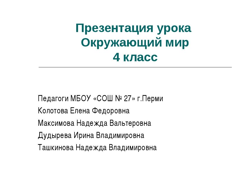 Презентация урока Окружающий мир 4 класс Педагоги МБОУ «СОШ № 27» г.Перми Кол...