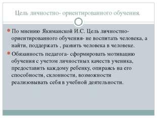 Цель личностно- ориентированного обучения. По мнению Якиманской И.С. Цель лич