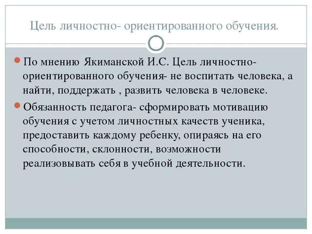 Цель личностно- ориентированного обучения. По мнению Якиманской И.С. Цель лич...