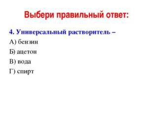 Выбери правильный ответ: 4. Универсальный растворитель – А) бензин Б) ацетон