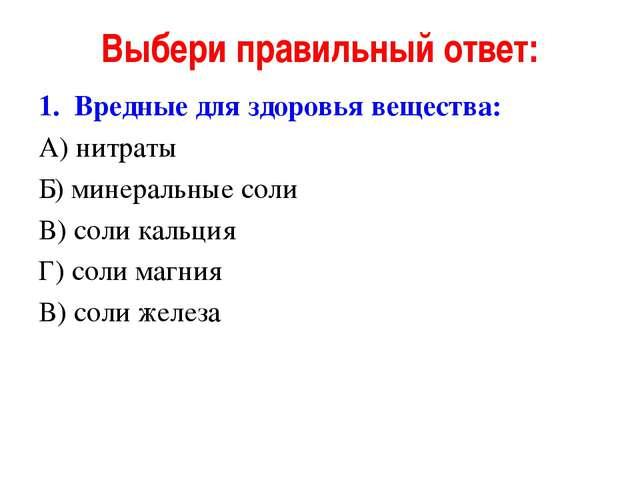 Выбери правильный ответ: Вредные для здоровья вещества: А) нитраты Б) минерал...