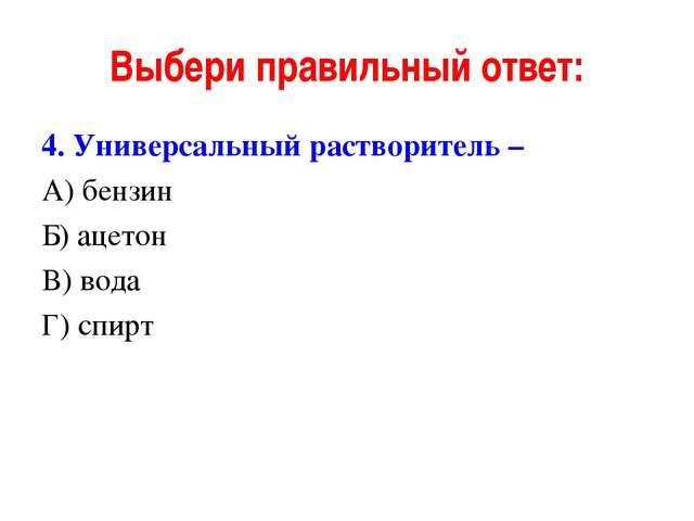 Выбери правильный ответ: 4. Универсальный растворитель – А) бензин Б) ацетон...