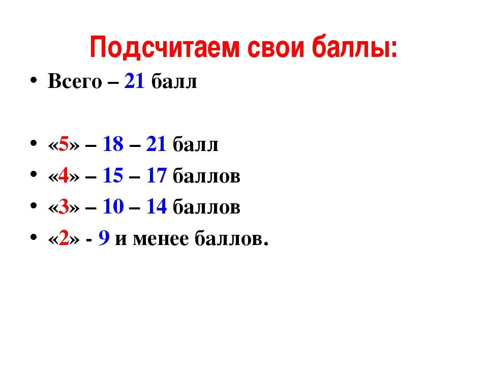 Подсчитаем свои баллы: Всего – 21 балл «5» – 18 – 21 балл «4» – 15 – 17 балло...
