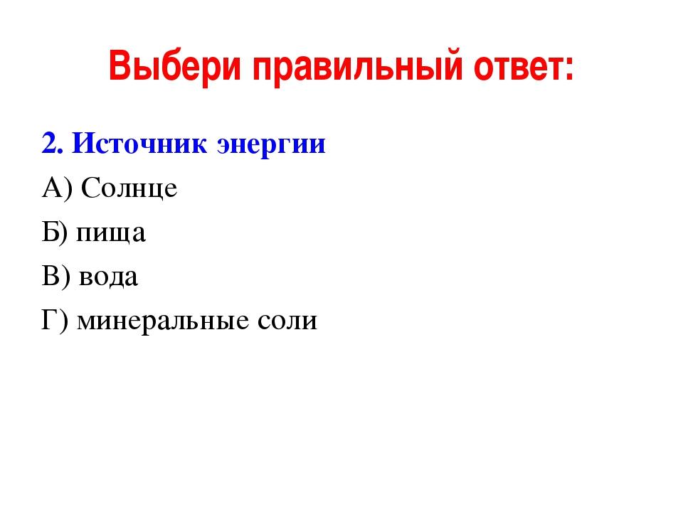 Выбери правильный ответ: 2. Источник энергии А) Солнце Б) пища В) вода Г) мин...