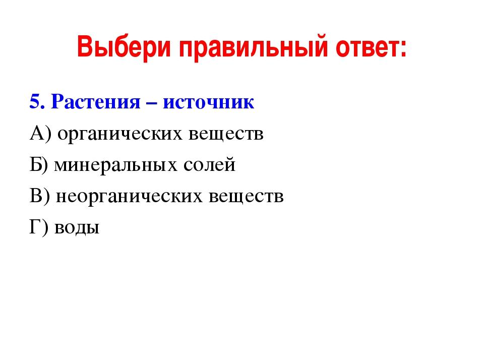 Выбери правильный ответ: 5. Растения – источник А) органических веществ Б) ми...