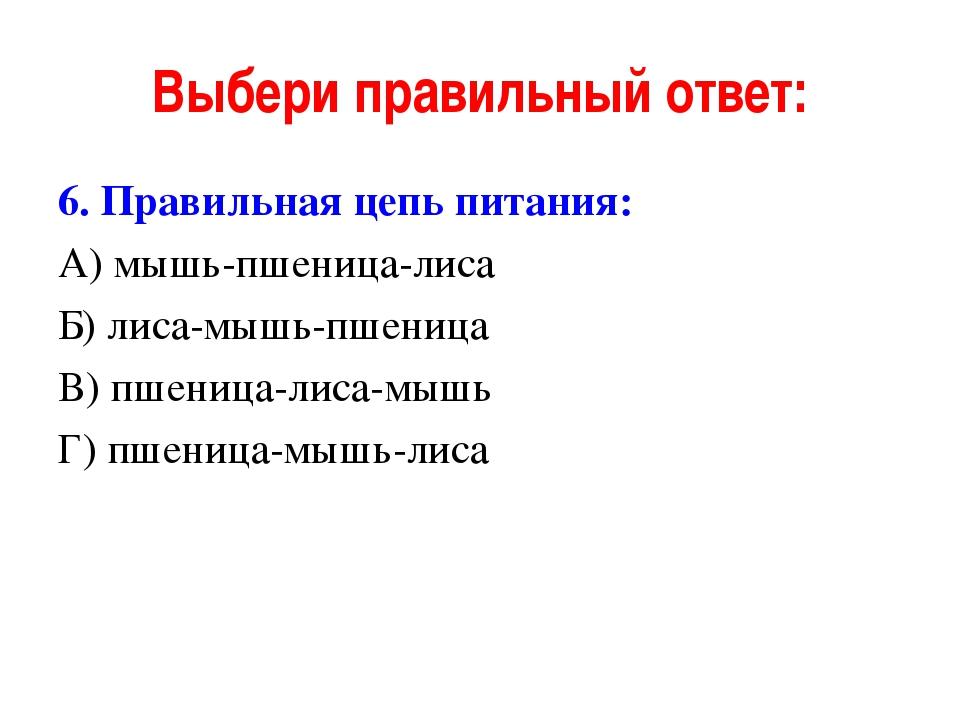 Выбери правильный ответ: 6. Правильная цепь питания: А) мышь-пшеница-лиса Б)...