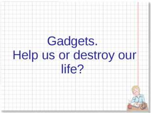 Gadgets. Help us or destroy our life?