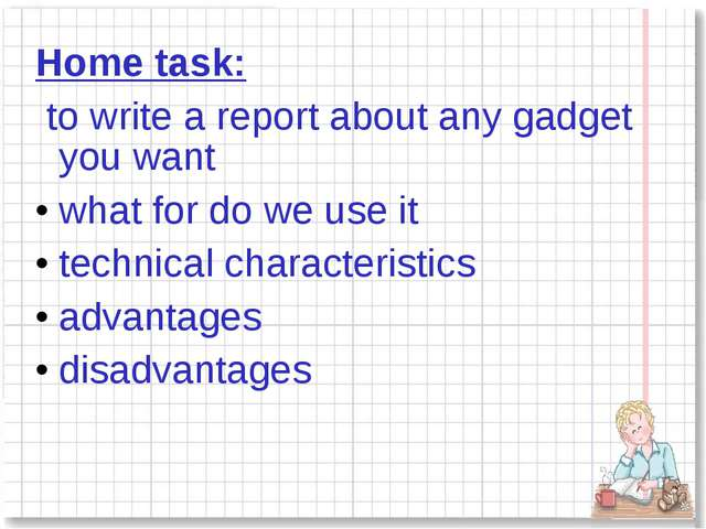Home task: to write a report about any gadget you want what for do we use it...