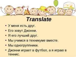 Translate У меня есть друг. Его зовут Джонни. Я его лучший друг. Мы учимся в