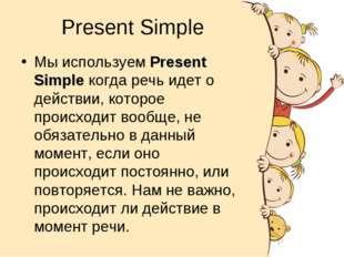 Present Simple Мы используем Present Simple когда речь идет о действии, котор