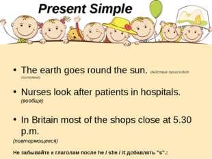 The earth goes round the sun. (действие происходит постоянно) Nurses look aft