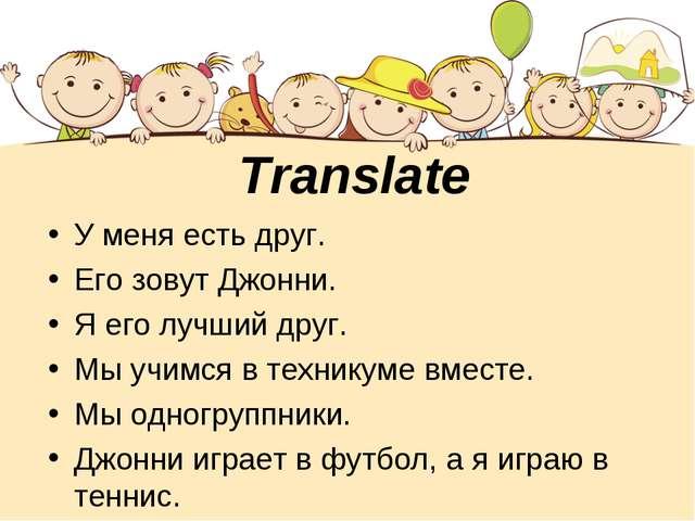 Translate У меня есть друг. Его зовут Джонни. Я его лучший друг. Мы учимся в...