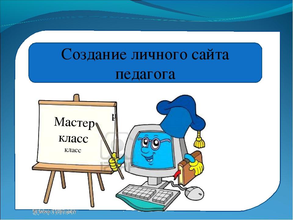 Мастер класс Мастер класс Создание личного сайта педагога Мастер класс класс