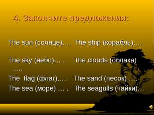 4. Закончите предложения: The sun (солнце)…. The ship (корабль)…. The sky (не