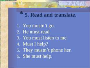 * 5. Read and translate. You mustn't go. He must read. You must listen to me.