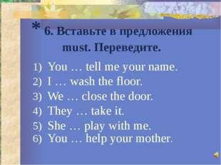 * 6. Вставьте в предложения must. Переведите. You … tell me your name. I … wa