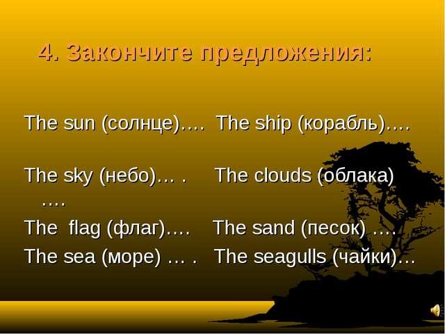 4. Закончите предложения: The sun (солнце)…. The ship (корабль)…. The sky (не...