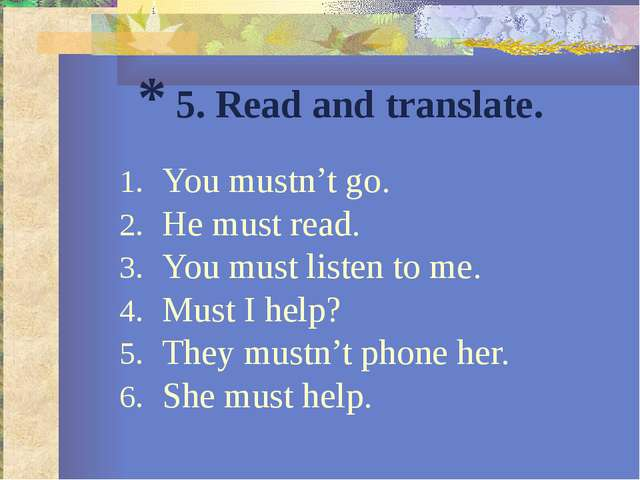 * 5. Read and translate. You mustn't go. He must read. You must listen to me....