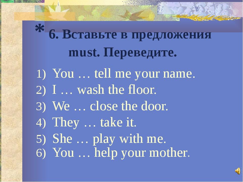 * 6. Вставьте в предложения must. Переведите. You … tell me your name. I … wa...