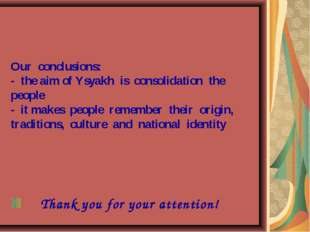 Our conclusions: - the aim of Ysyakh is consolidation the people - it makes p