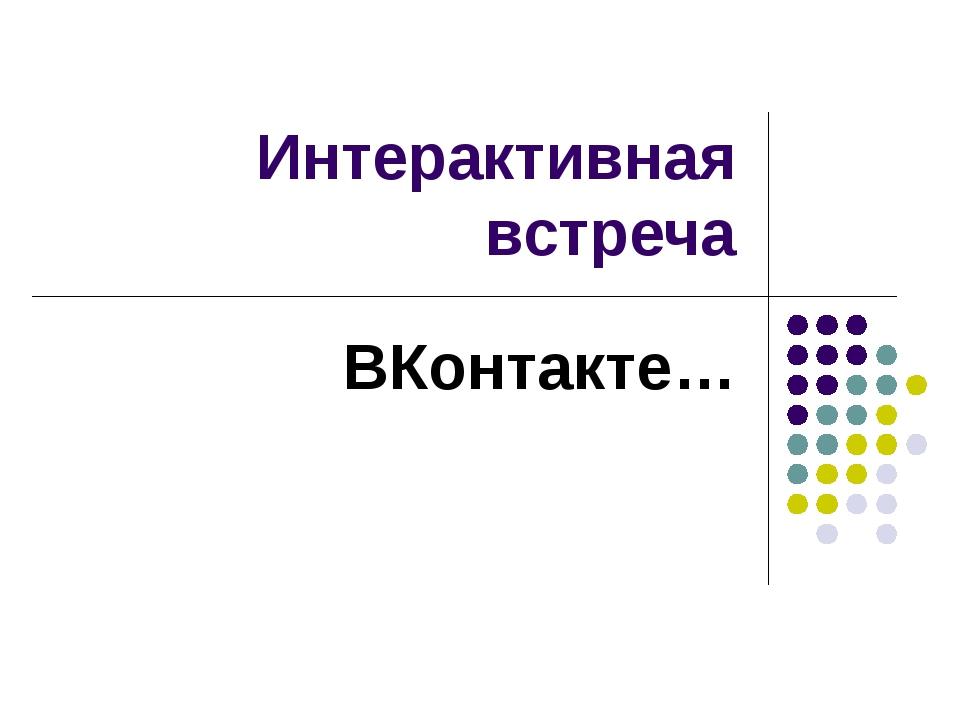 Интерактивная встреча ВКонтакте…
