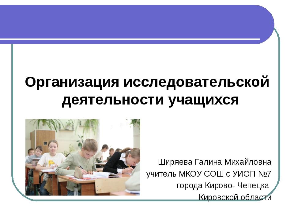Организация исследовательской деятельности учащихся Ширяева Галина Михайловн...