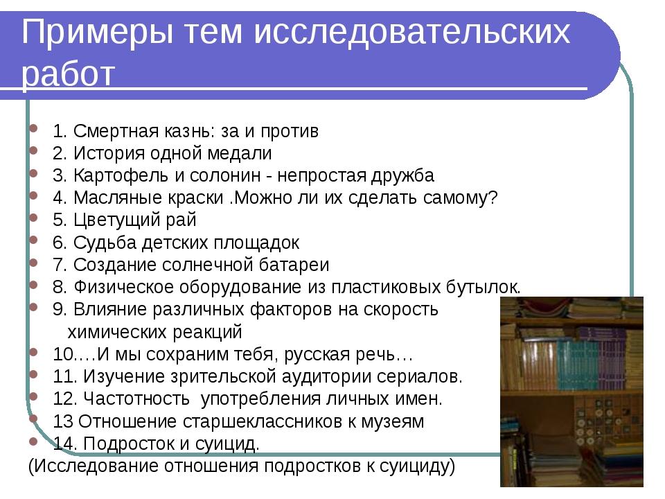 Примеры тем исследовательских работ 1. Смертная казнь: за и против 2. История...