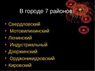 В городе 7 районов. Свердловский Мотовилихинский Ленинский Индустриальный Дзе