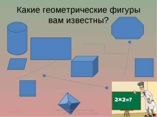 Какие геометрические фигуры вам известны? * * Лихоносова Наталья Сергеевна, М