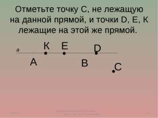 Отметьте точку С, не лежащую на данной прямой, и точки D, E, К лежащие на это