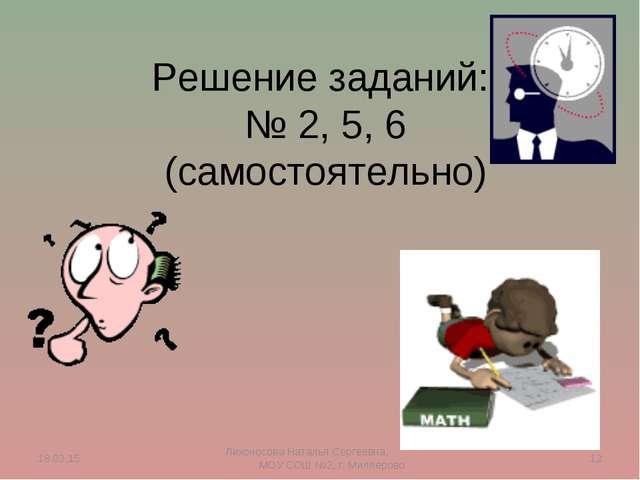 Решение заданий: № 2, 5, 6 (самостоятельно) * * Лихоносова Наталья Сергеевна,...