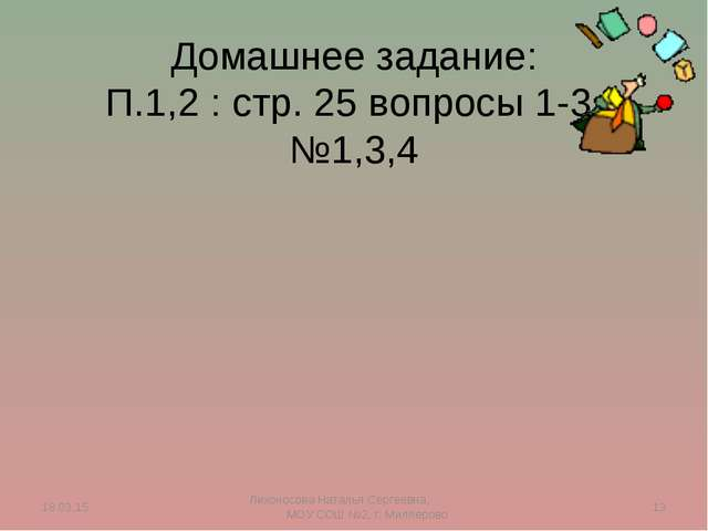 Домашнее задание: П.1,2 : стр. 25 вопросы 1-3, №1,3,4 * * Лихоносова Наталья...