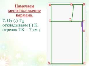 Намечаем местоположение кармана. 7. От (.) Т откладываем (.) К, отрезок ТК =