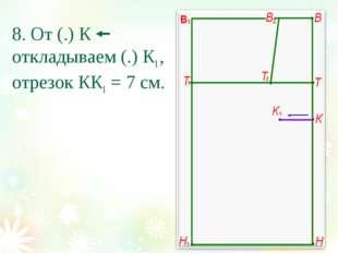8. От (.) К откладываем (.) К1 , отрезок КК1 = 7 см.
