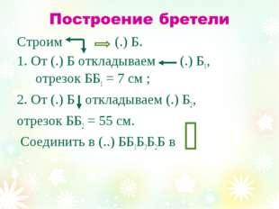Строим (.) Б. 1. От (.) Б откладываем (.) Б1, отрезок ББ1 = 7 см ; 2. От (.)