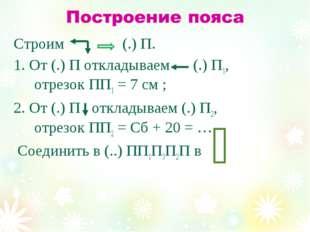 Строим (.) П. 1. От (.) П откладываем (.) П1, отрезок ПП1 = 7 см ; 2. От (.)